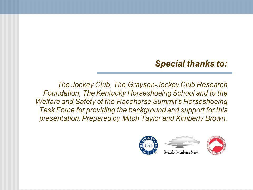 Special thanks to: The Jockey Club, The Grayson-Jockey Club Research Foundation, The Kentucky Horseshoeing School and to the Welfare and Safety of the Racehorse Summits Horseshoeing Task Force for providing the background and support for this presentation.