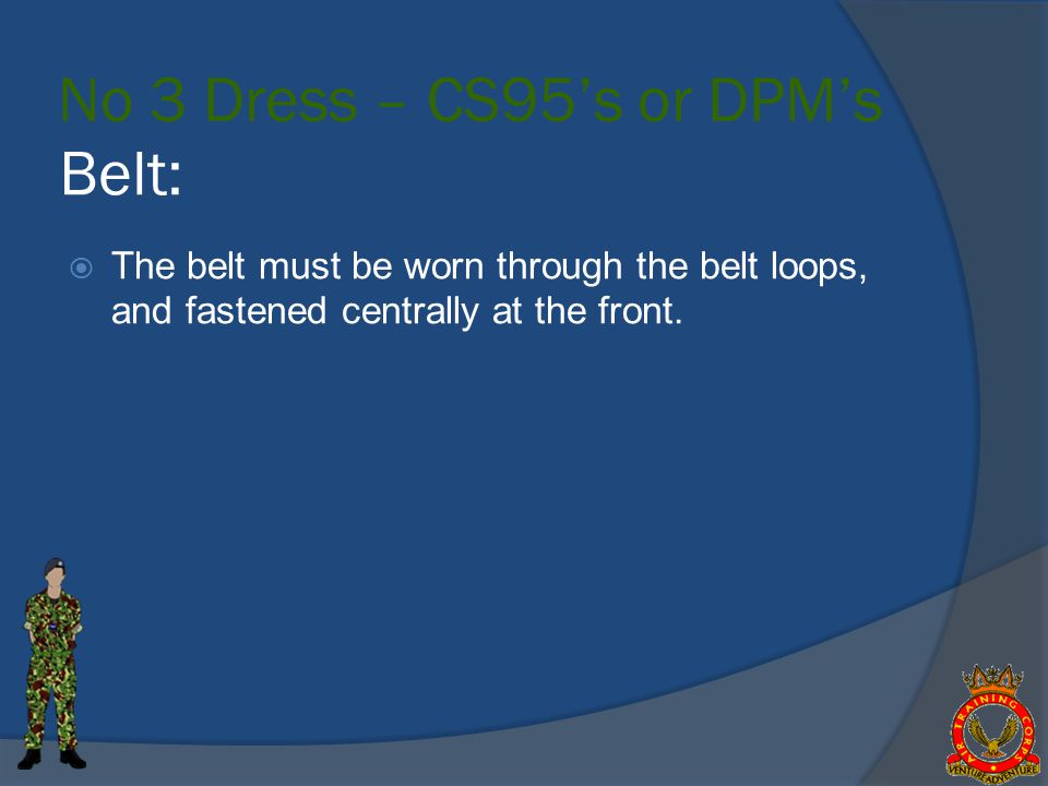 Belt: The belt must be worn through the belt loops, and fastened centrally at the front.