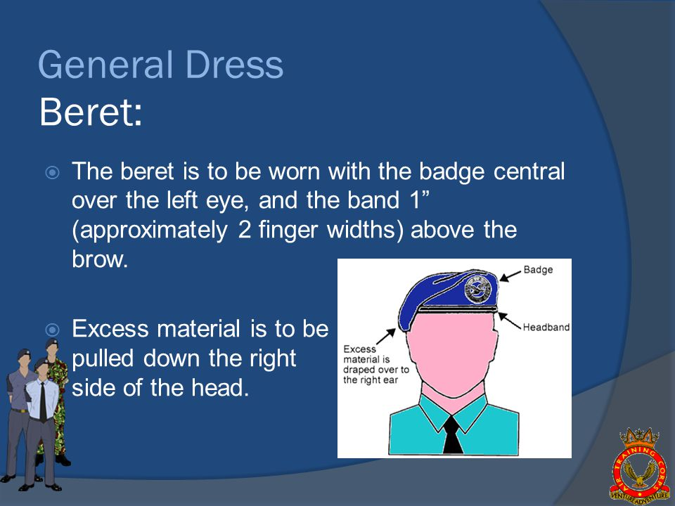 General Dress Beret: The beret is to be worn with the badge central over the left eye, and the band 1 (approximately 2 finger widths) above the brow.