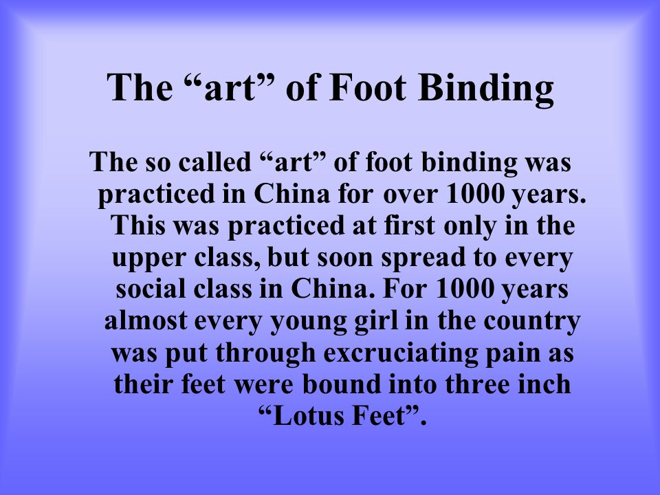 The art of Foot Binding The so called art of foot binding was practiced in China for over 1000 years.
