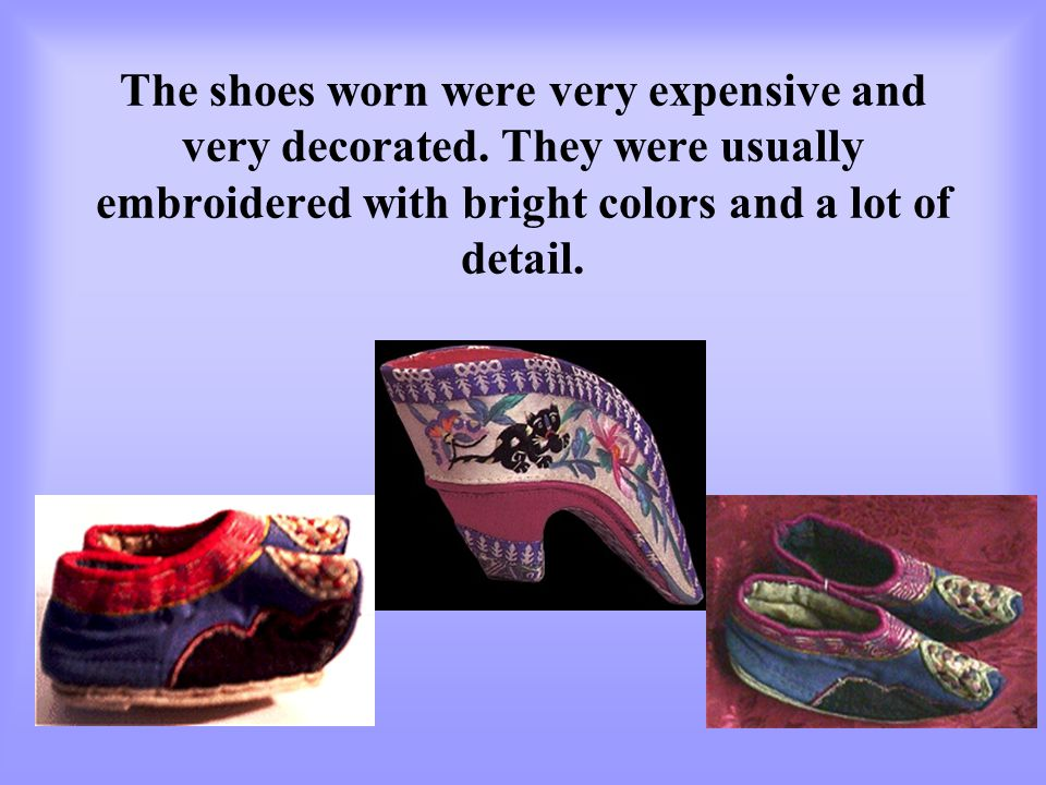 The shoes worn were very expensive and very decorated. They were usually embroidered with bright colors and a lot of detail.