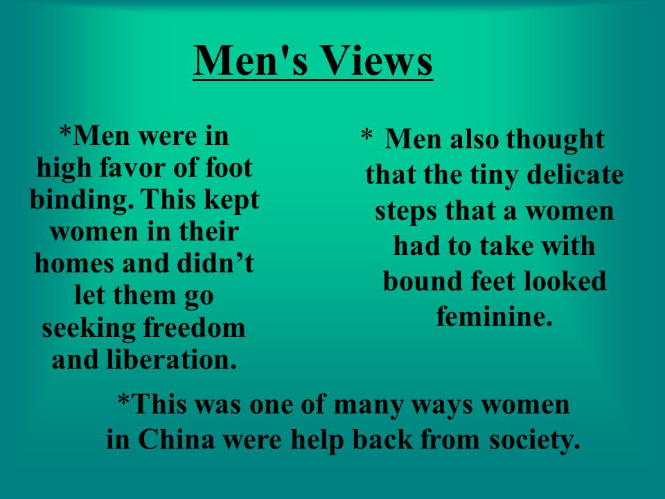 Men's Views *Men also thought that the tiny delicate steps that a women had to take with bound feet looked feminine. *Men were in high favor of foot b