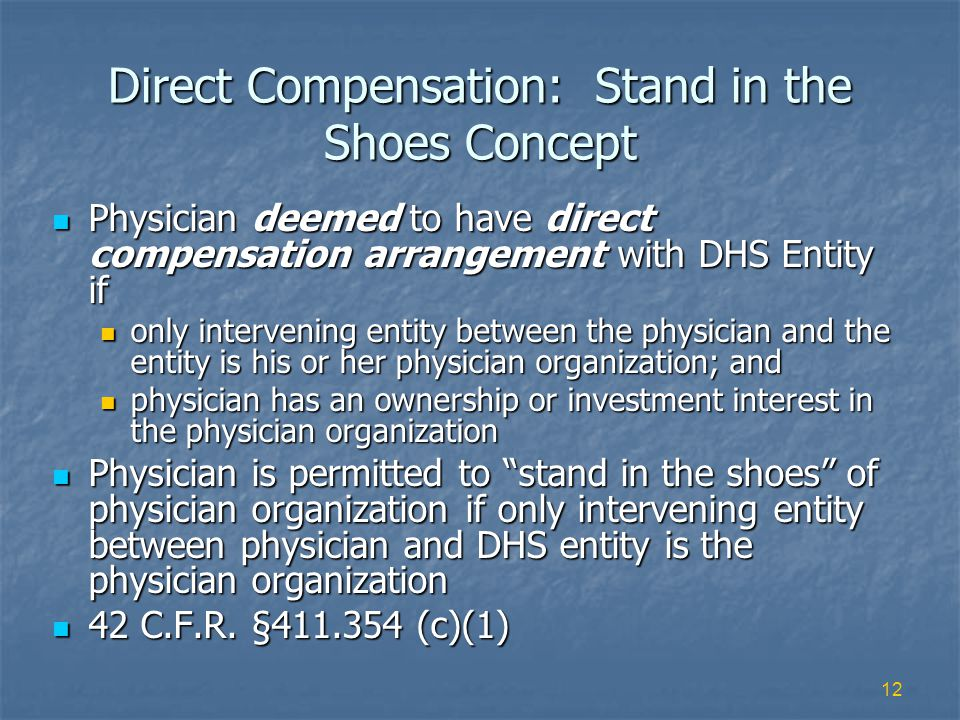 12 Direct Compensation: Stand in the Shoes Concept Physician deemed to have direct compensation arrangement with DHS Entity if Physician deemed to have direct compensation arrangement with DHS Entity if only intervening entity between the physician and the entity is his or her physician organization; and only intervening entity between the physician and the entity is his or her physician organization; and physician has an ownership or investment interest in the physician organization physician has an ownership or investment interest in the physician organization Physician is permitted to stand in the shoes of physician organization if only intervening entity between physician and DHS entity is the physician organization Physician is permitted to stand in the shoes of physician organization if only intervening entity between physician and DHS entity is the physician organization 42 C.F.R.
