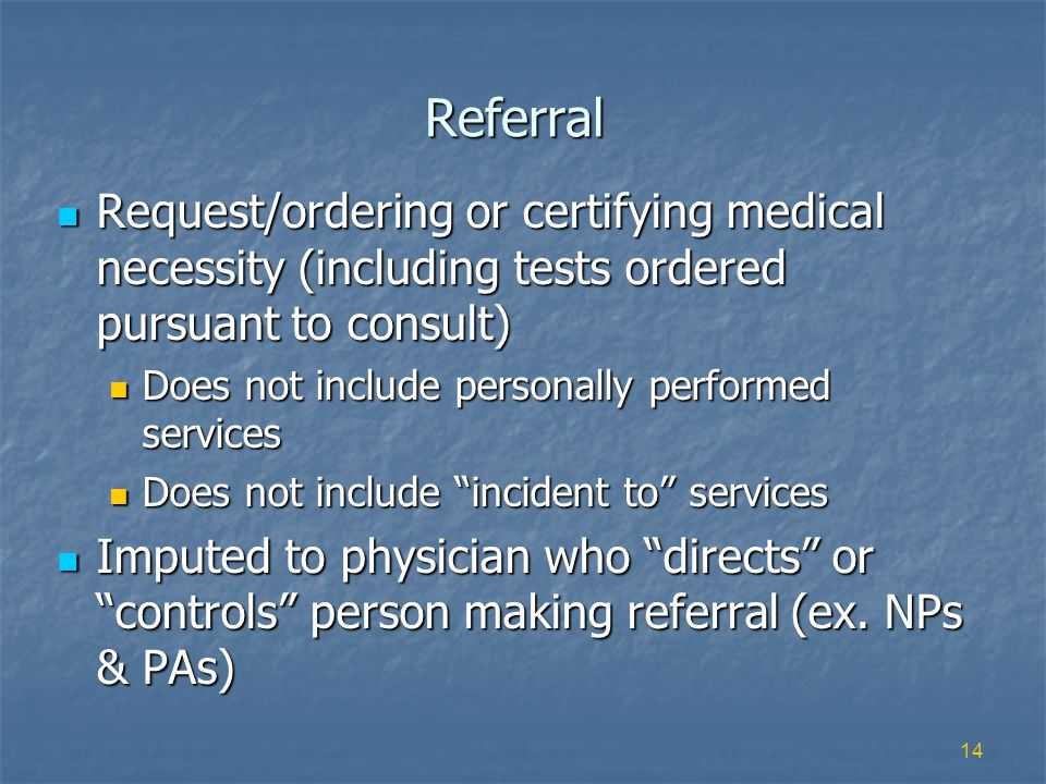 14 Referral Request/ordering or certifying medical necessity (including tests ordered pursuant to consult) Request/ordering or certifying medical necessity (including tests ordered pursuant to consult) Does not include personally performed services Does not include personally performed services Does not include incident to services Does not include incident to services Imputed to physician who directs or controls person making referral (ex.