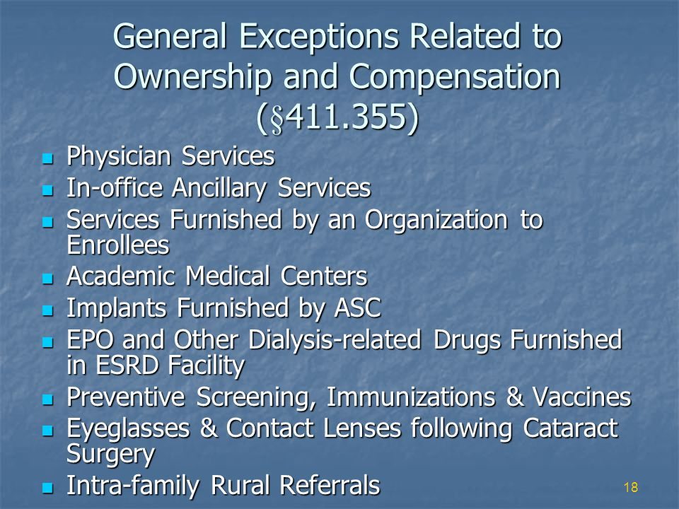 18 General Exceptions Related to Ownership and Compensation (§411.355) Physician Services Physician Services In-office Ancillary Services In-office Ancillary Services Services Furnished by an Organization to Enrollees Services Furnished by an Organization to Enrollees Academic Medical Centers Academic Medical Centers Implants Furnished by ASC Implants Furnished by ASC EPO and Other Dialysis-related Drugs Furnished in ESRD Facility EPO and Other Dialysis-related Drugs Furnished in ESRD Facility Preventive Screening, Immunizations & Vaccines Preventive Screening, Immunizations & Vaccines Eyeglasses & Contact Lenses following Cataract Surgery Eyeglasses & Contact Lenses following Cataract Surgery Intra-family Rural Referrals Intra-family Rural Referrals