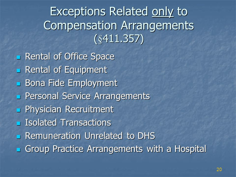 20 Exceptions Related only to Compensation Arrangements (§411.357) Rental of Office Space Rental of Office Space Rental of Equipment Rental of Equipment Bona Fide Employment Bona Fide Employment Personal Service Arrangements Personal Service Arrangements Physician Recruitment Physician Recruitment Isolated Transactions Isolated Transactions Remuneration Unrelated to DHS Remuneration Unrelated to DHS Group Practice Arrangements with a Hospital Group Practice Arrangements with a Hospital