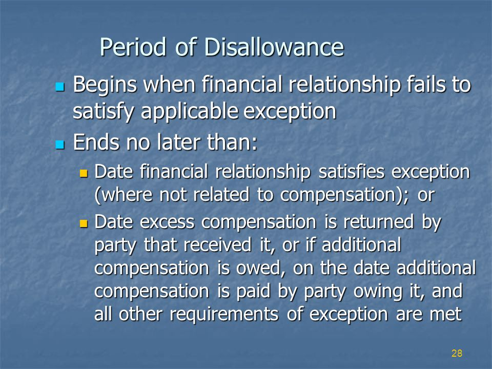 28 Period of Disallowance Begins when financial relationship fails to satisfy applicable exception Begins when financial relationship fails to satisfy applicable exception Ends no later than: Ends no later than: Date financial relationship satisfies exception (where not related to compensation); or Date financial relationship satisfies exception (where not related to compensation); or Date excess compensation is returned by party that received it, or if additional compensation is owed, on the date additional compensation is paid by party owing it, and all other requirements of exception are met Date excess compensation is returned by party that received it, or if additional compensation is owed, on the date additional compensation is paid by party owing it, and all other requirements of exception are met