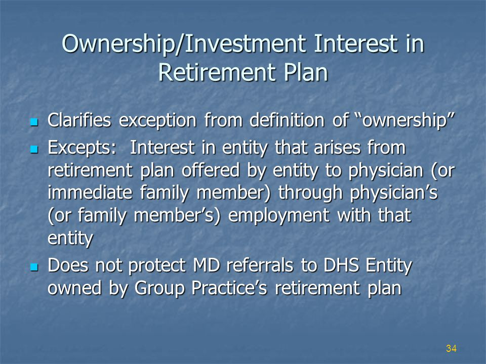 34 Ownership/Investment Interest in Retirement Plan Clarifies exception from definition of ownership Clarifies exception from definition of ownership Excepts: Interest in entity that arises from retirement plan offered by entity to physician (or immediate family member) through physicians (or family members) employment with that entity Excepts: Interest in entity that arises from retirement plan offered by entity to physician (or immediate family member) through physicians (or family members) employment with that entity Does not protect MD referrals to DHS Entity owned by Group Practices retirement plan Does not protect MD referrals to DHS Entity owned by Group Practices retirement plan