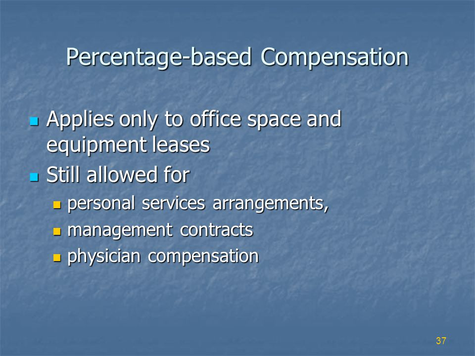 37 Percentage-based Compensation Applies only to office space and equipment leases Applies only to office space and equipment leases Still allowed for Still allowed for personal services arrangements, personal services arrangements, management contracts management contracts physician compensation physician compensation