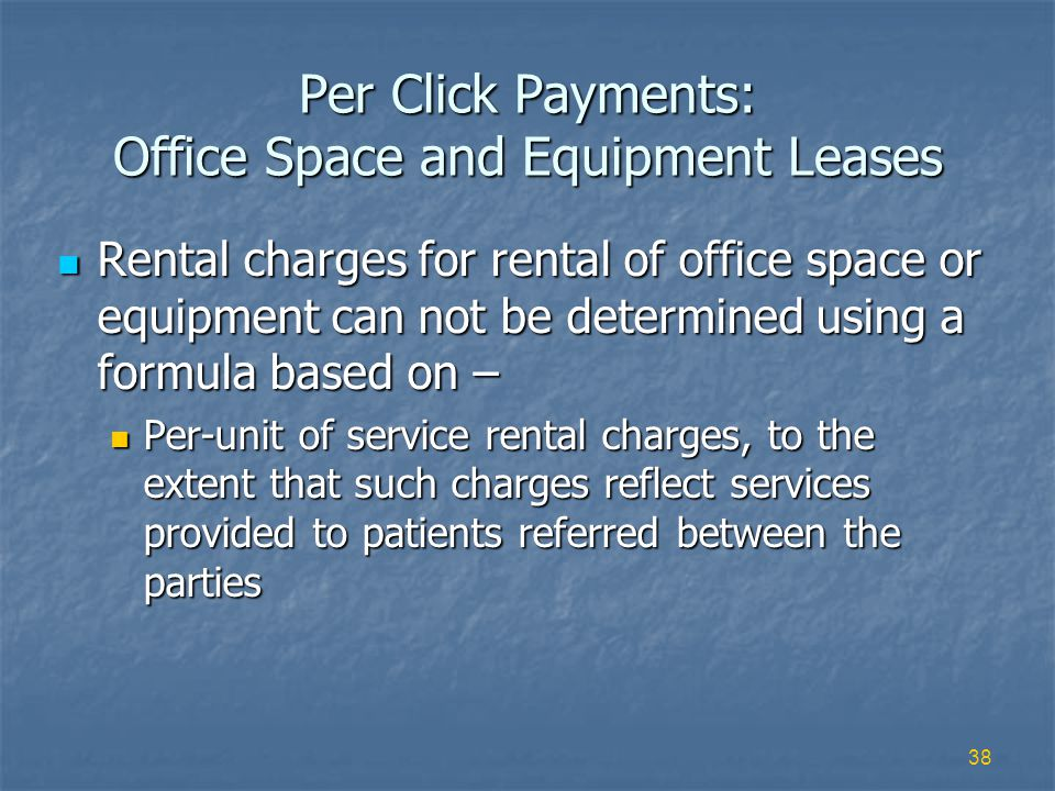 38 Per Click Payments: Office Space and Equipment Leases Rental charges for rental of office space or equipment can not be determined using a formula based on – Rental charges for rental of office space or equipment can not be determined using a formula based on – Per-unit of service rental charges, to the extent that such charges reflect services provided to patients referred between the parties Per-unit of service rental charges, to the extent that such charges reflect services provided to patients referred between the parties