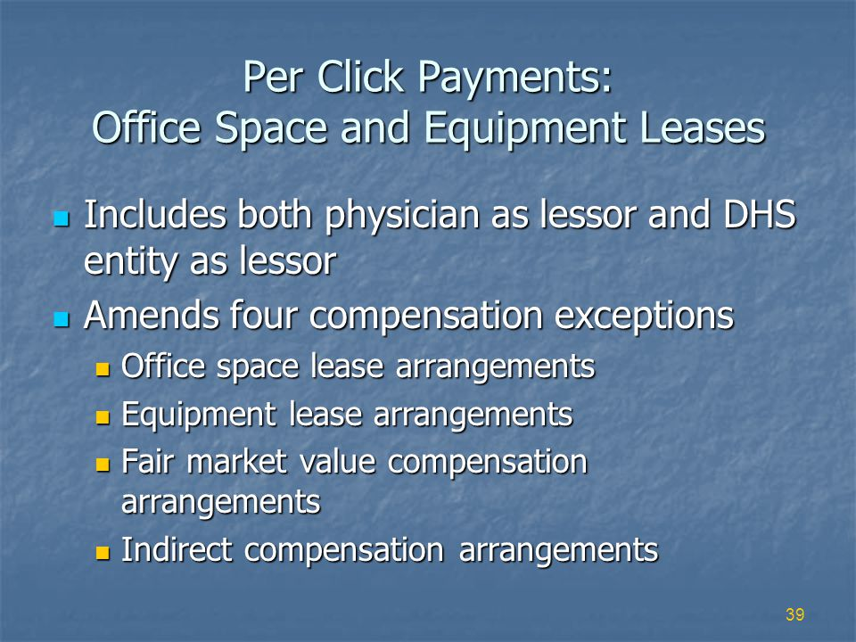 39 Per Click Payments: Office Space and Equipment Leases Includes both physician as lessor and DHS entity as lessor Includes both physician as lessor and DHS entity as lessor Amends four compensation exceptions Amends four compensation exceptions Office space lease arrangements Office space lease arrangements Equipment lease arrangements Equipment lease arrangements Fair market value compensation arrangements Fair market value compensation arrangements Indirect compensation arrangements Indirect compensation arrangements