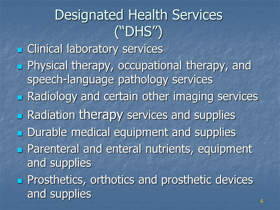 4 Designated Health Services (DHS) Clinical laboratory services Clinical laboratory services Physical therapy, occupational therapy, and speech-language pathology services Physical therapy, occupational therapy, and speech-language pathology services Radiology and certain other imaging services Radiology and certain other imaging services Radiation therapy services and supplies Radiation therapy services and supplies Durable medical equipment and supplies Durable medical equipment and supplies Parenteral and enteral nutrients, equipment and supplies Parenteral and enteral nutrients, equipment and supplies Prosthetics, orthotics and prosthetic devices and supplies Prosthetics, orthotics and prosthetic devices and supplies