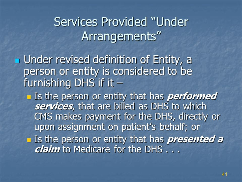 41 Services Provided Under Arrangements Under revised definition of Entity, a person or entity is considered to be furnishing DHS if it – Under revised definition of Entity, a person or entity is considered to be furnishing DHS if it – Is the person or entity that has performed services, that are billed as DHS to which CMS makes payment for the DHS, directly or upon assignment on patients behalf; or Is the person or entity that has performed services, that are billed as DHS to which CMS makes payment for the DHS, directly or upon assignment on patients behalf; or Is the person or entity that has presented a claim to Medicare for the DHS...