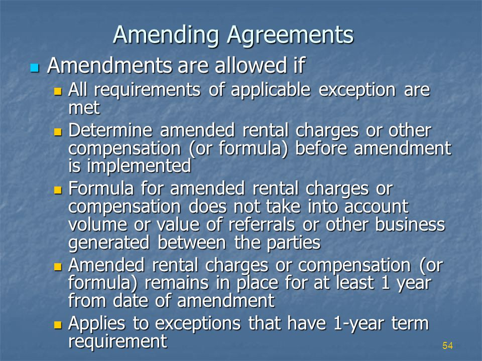 54 Amending Agreements Amendments are allowed if Amendments are allowed if All requirements of applicable exception are met All requirements of applicable exception are met Determine amended rental charges or other compensation (or formula) before amendment is implemented Determine amended rental charges or other compensation (or formula) before amendment is implemented Formula for amended rental charges or compensation does not take into account volume or value of referrals or other business generated between the parties Formula for amended rental charges or compensation does not take into account volume or value of referrals or other business generated between the parties Amended rental charges or compensation (or formula) remains in place for at least 1 year from date of amendment Amended rental charges or compensation (or formula) remains in place for at least 1 year from date of amendment Applies to exceptions that have 1-year term requirement Applies to exceptions that have 1-year term requirement