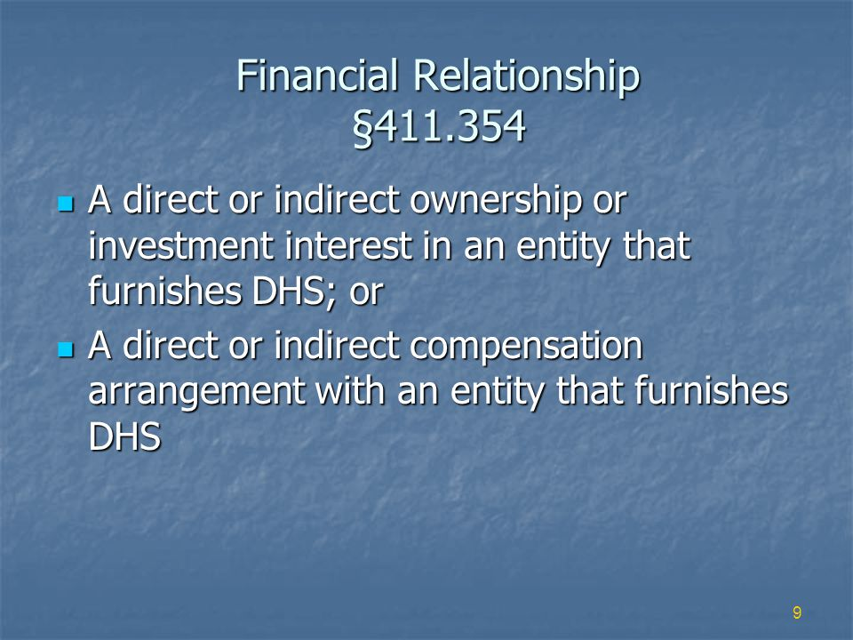9 Financial Relationship §411.354 A direct or indirect ownership or investment interest in an entity that furnishes DHS; or A direct or indirect ownership or investment interest in an entity that furnishes DHS; or A direct or indirect compensation arrangement with an entity that furnishes DHS A direct or indirect compensation arrangement with an entity that furnishes DHS