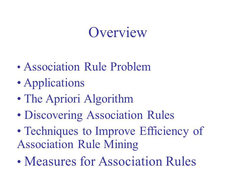 Overview Association Rule Problem Applications The Apriori Algorithm Discovering Association Rules Techniques to Improve Efficiency of Association Rul