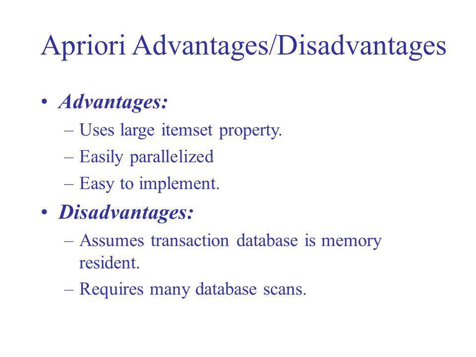 Apriori Advantages/Disadvantages Advantages: –Uses large itemset property. –Easily parallelized –Easy to implement. Disadvantages: –Assumes transactio