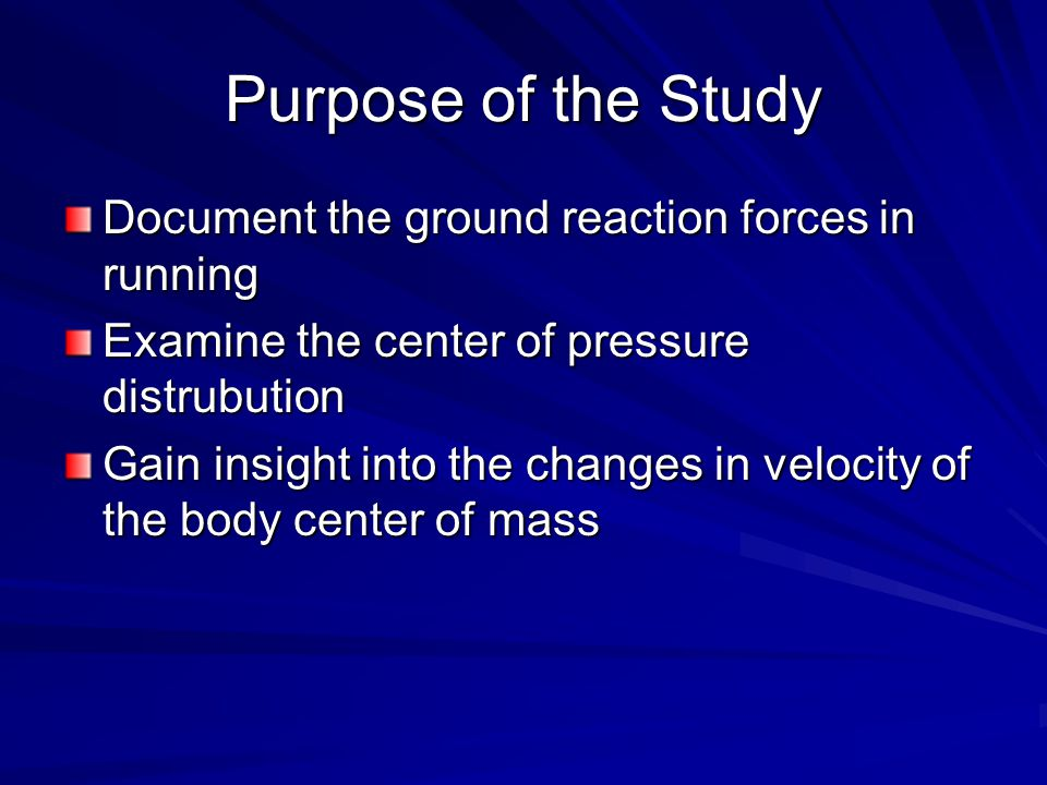 Purpose of the Study Document the ground reaction forces in running Examine the center of pressure distrubution Gain insight into the changes in velocity of the body center of mass