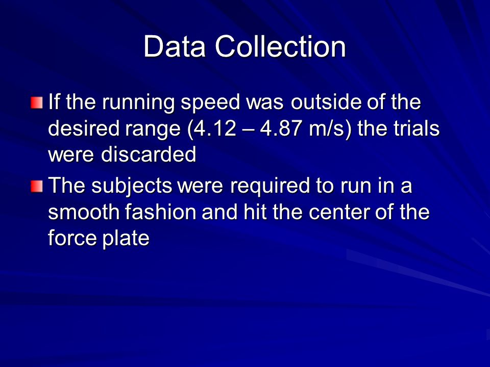 Data Collection If the running speed was outside of the desired range (4.12 – 4.87 m/s) the trials were discarded The subjects were required to run in a smooth fashion and hit the center of the force plate