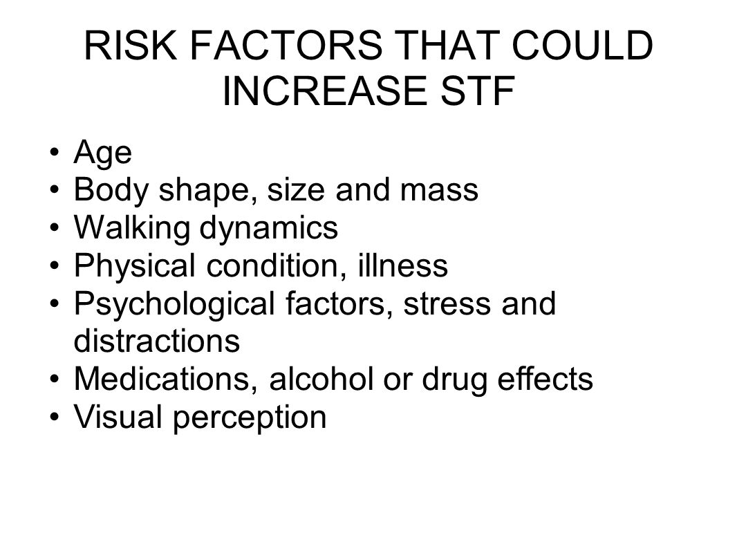 RISK FACTORS THAT COULD INCREASE STF Age Body shape, size and mass Walking dynamics Physical condition, illness Psychological factors, stress and distractions Medications, alcohol or drug effects Visual perception