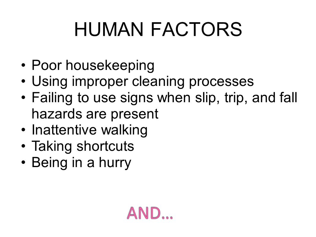 Poor housekeeping Using improper cleaning processes Failing to use signs when slip, trip, and fall hazards are present Inattentive walking Taking shortcuts Being in a hurry