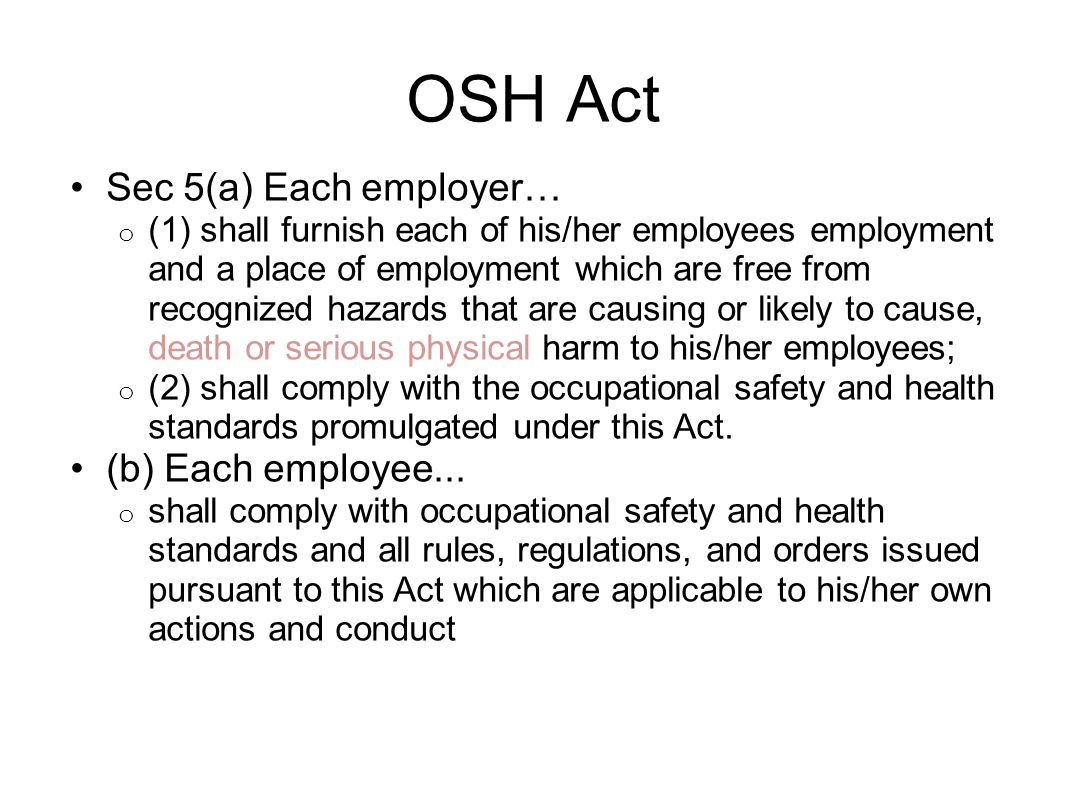 OSH Act Sec 5(a) Each employer… o (1) shall furnish each of his/her employees employment and a place of employment which are free from recognized hazards that are causing or likely to cause, death or serious physical harm to his/her employees; o (2) shall comply with the occupational safety and health standards promulgated under this Act.