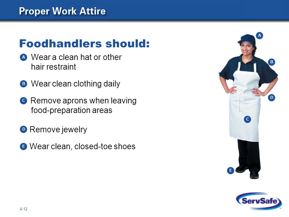 Foodhandlers should: Remove jewelry Wear clean, closed-toe shoes 4-12 Wear a clean hat or other hair restraint Wear clean clothing daily Remove aprons