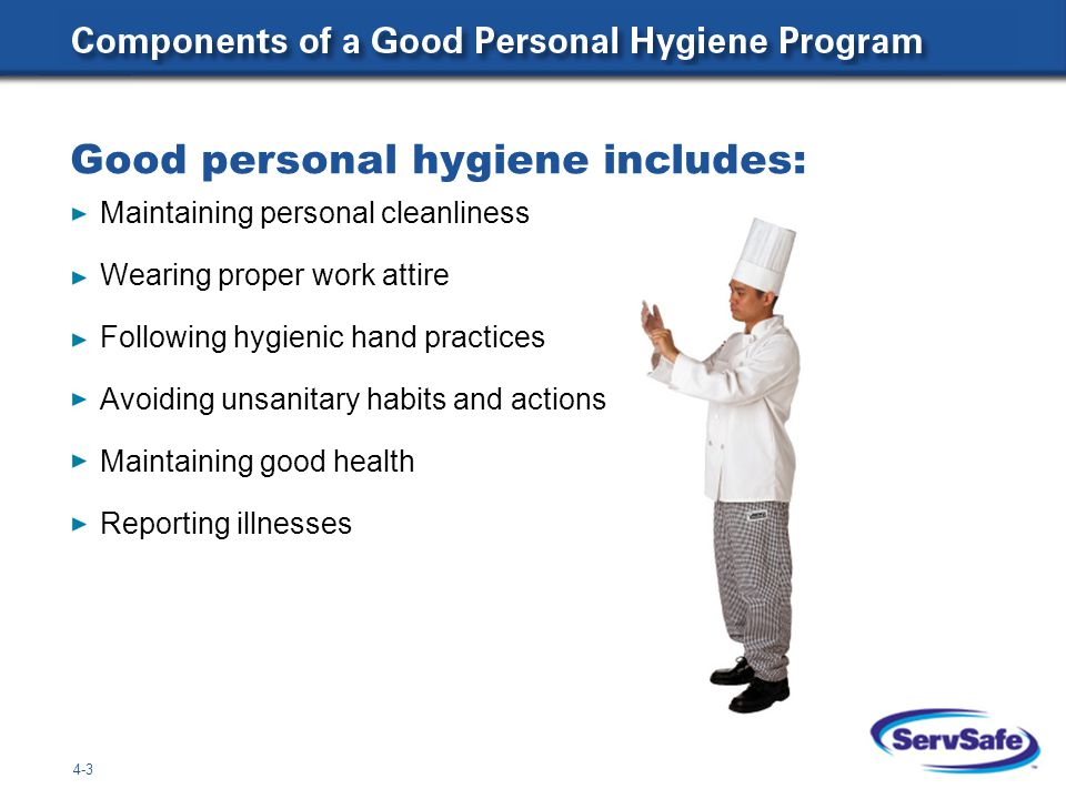 Good personal hygiene includes: 4-3 Maintaining personal cleanliness Wearing proper work attire Following hygienic hand practices Avoiding unsanitary