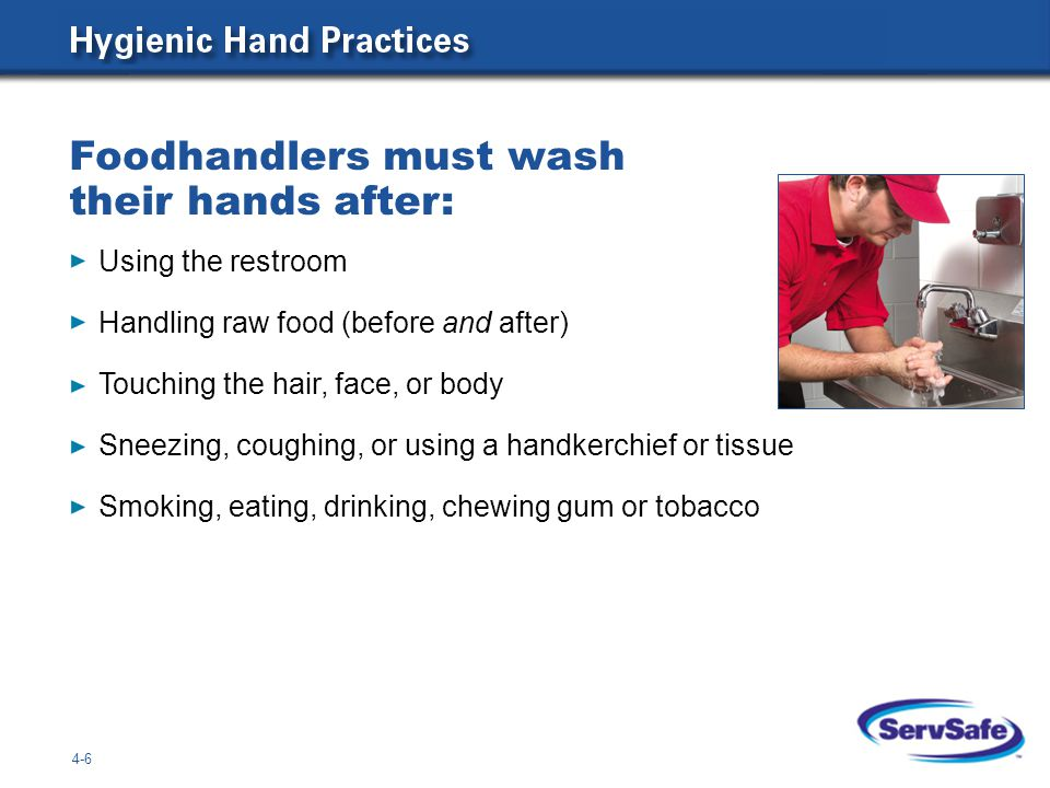 Foodhandlers must wash their hands after: 4-6 Using the restroom Handling raw food (before and after) Touching the hair, face, or body Sneezing, cough