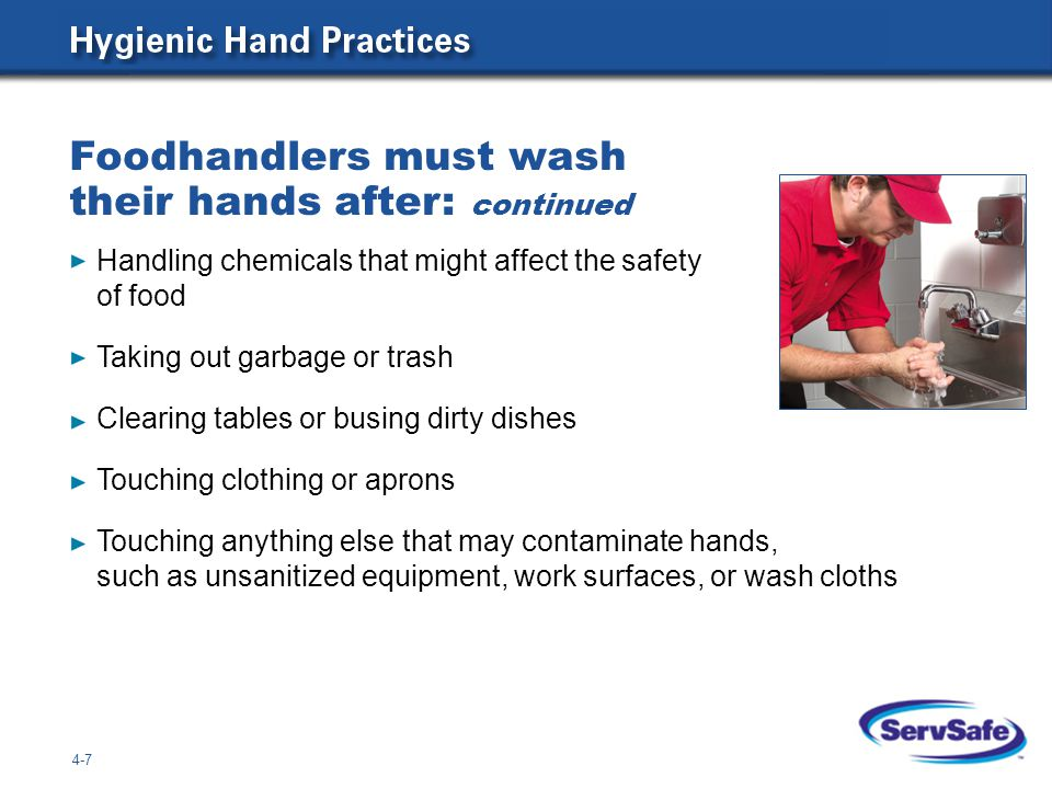 Foodhandlers must wash their hands after: continued 4-7 Handling chemicals that might affect the safety of food Taking out garbage or trash Clearing tables or busing dirty dishes Touching clothing or aprons Touching anything else that may contaminate hands, such as unsanitized equipment, work surfaces, or wash cloths