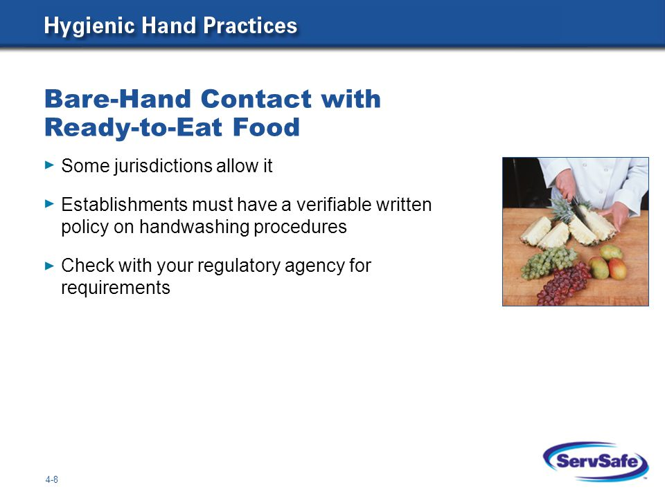 Bare-Hand Contact with Ready-to-Eat Food 4-8 Some jurisdictions allow it Establishments must have a verifiable written policy on handwashing procedures Check with your regulatory agency for requirements