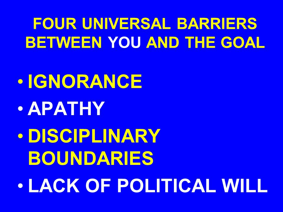 FOUR UNIVERSAL BARRIERS BETWEEN YOU AND THE GOAL IGNORANCE APATHY DISCIPLINARY BOUNDARIES LACK OF POLITICAL WILL