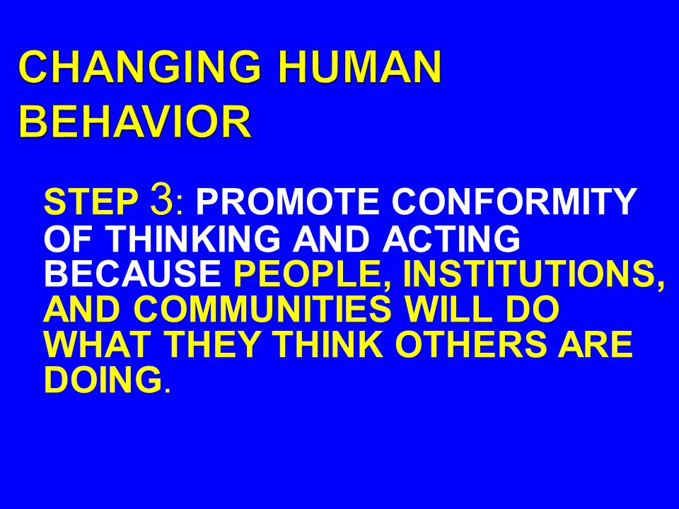 STEP 3 : PROMOTE CONFORMITY OF THINKING AND ACTING BECAUSE PEOPLE, INSTITUTIONS, AND COMMUNITIES WILL DO WHAT THEY THINK OTHERS ARE DOING.