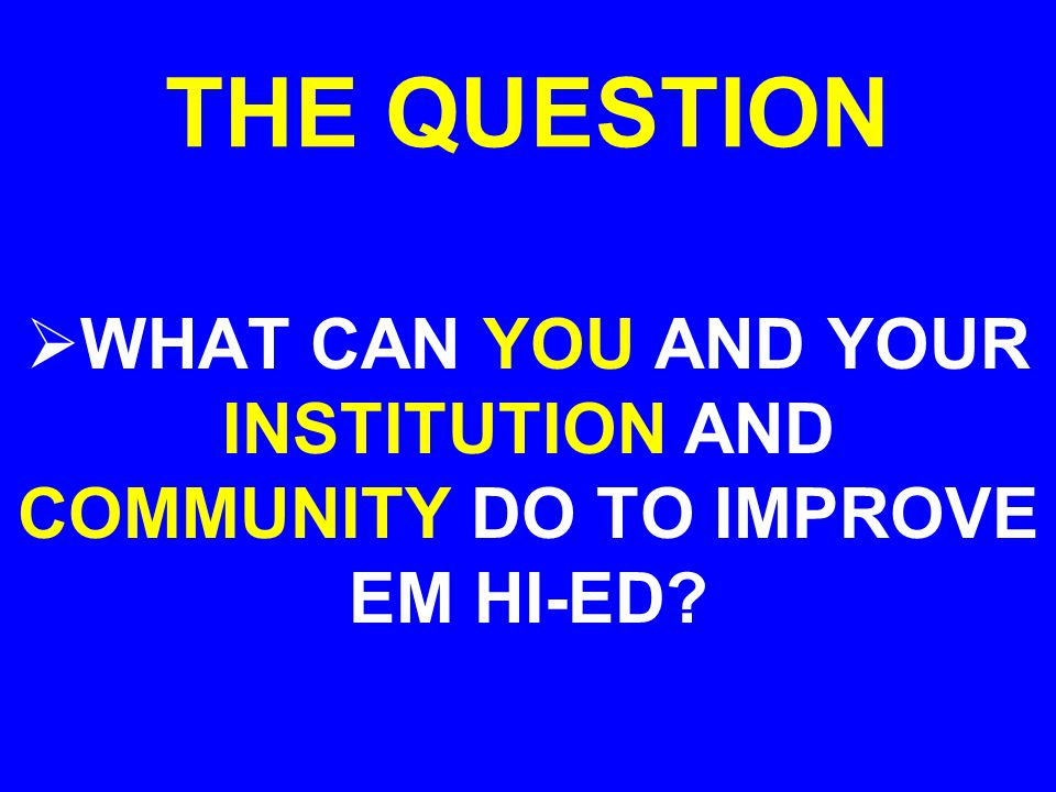 THE QUESTION WHAT CAN YOU AND YOUR INSTITUTION AND COMMUNITY DO TO IMPROVE EM HI-ED