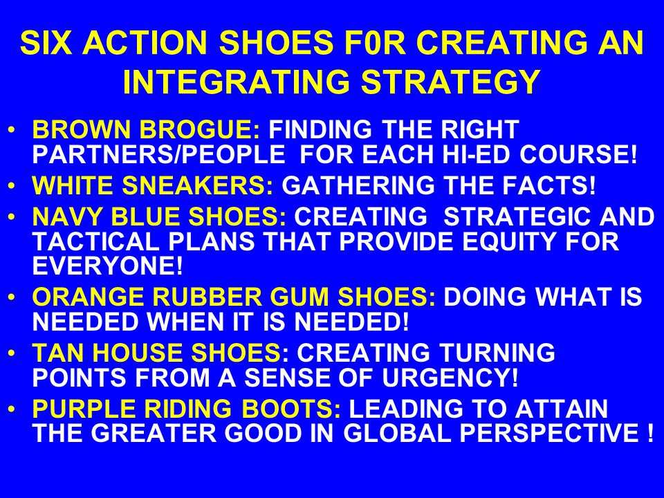 SIX ACTION SHOES F0R CREATING AN INTEGRATING STRATEGY BROWN BROGUE: FINDING THE RIGHT PARTNERS/PEOPLE FOR EACH HI-ED COURSE.