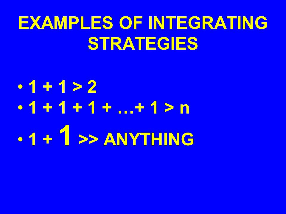 EXAMPLES OF INTEGRATING STRATEGIES 1 + 1 > 2 1 + 1 + 1 + …+ 1 > n 1 + 1 >> ANYTHING