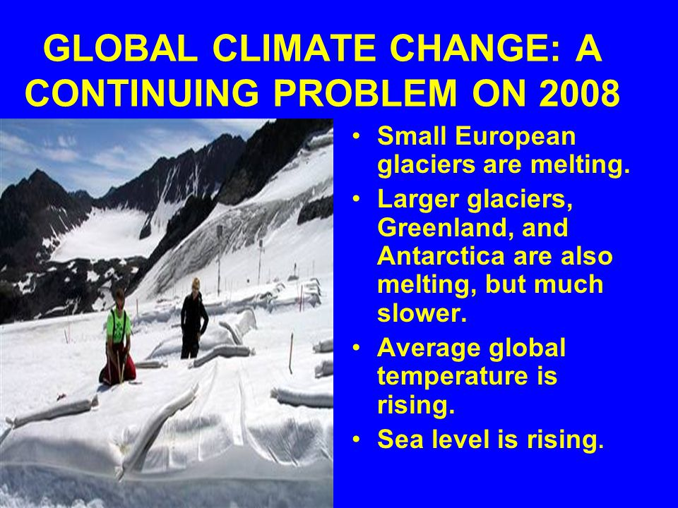 GLOBAL CLIMATE CHANGE: A CONTINUING PROBLEM ON 2008 Small European glaciers are melting.