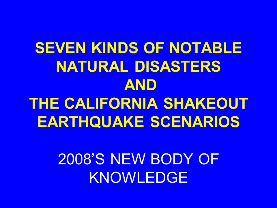 SEVEN KINDS OF NOTABLE NATURAL DISASTERS AND THE CALIFORNIA SHAKEOUT EARTHQUAKE SCENARIOS 2008S NEW BODY OF KNOWLEDGE