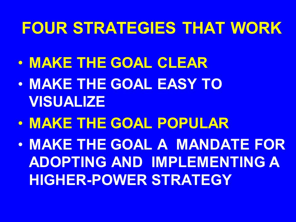 FOUR STRATEGIES THAT WORK MAKE THE GOAL CLEAR MAKE THE GOAL EASY TO VISUALIZE MAKE THE GOAL POPULAR MAKE THE GOAL A MANDATE FOR ADOPTING AND IMPLEMENTING A HIGHER-POWER STRATEGY