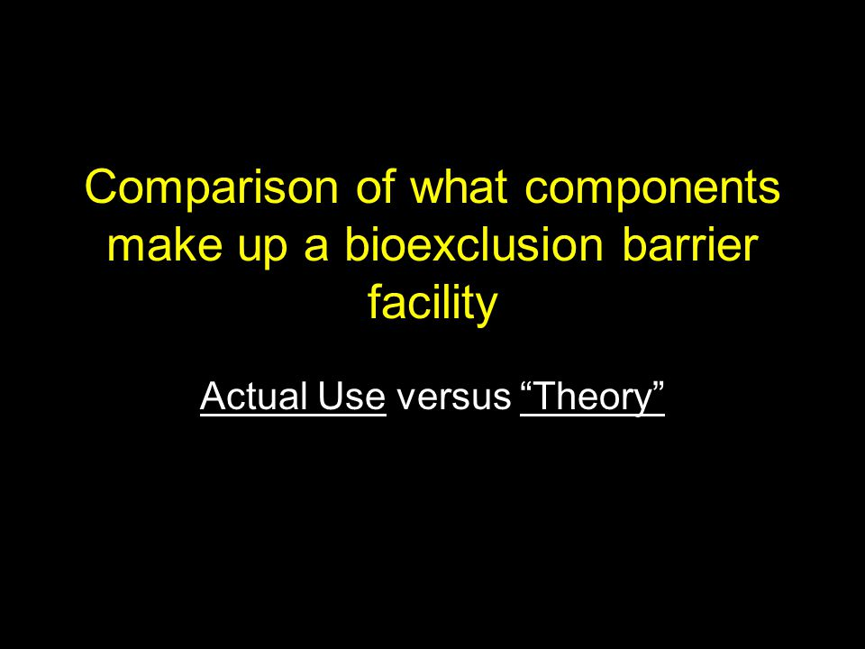 Comparison of what components make up a bioexclusion barrier facility Actual Use versus Theory