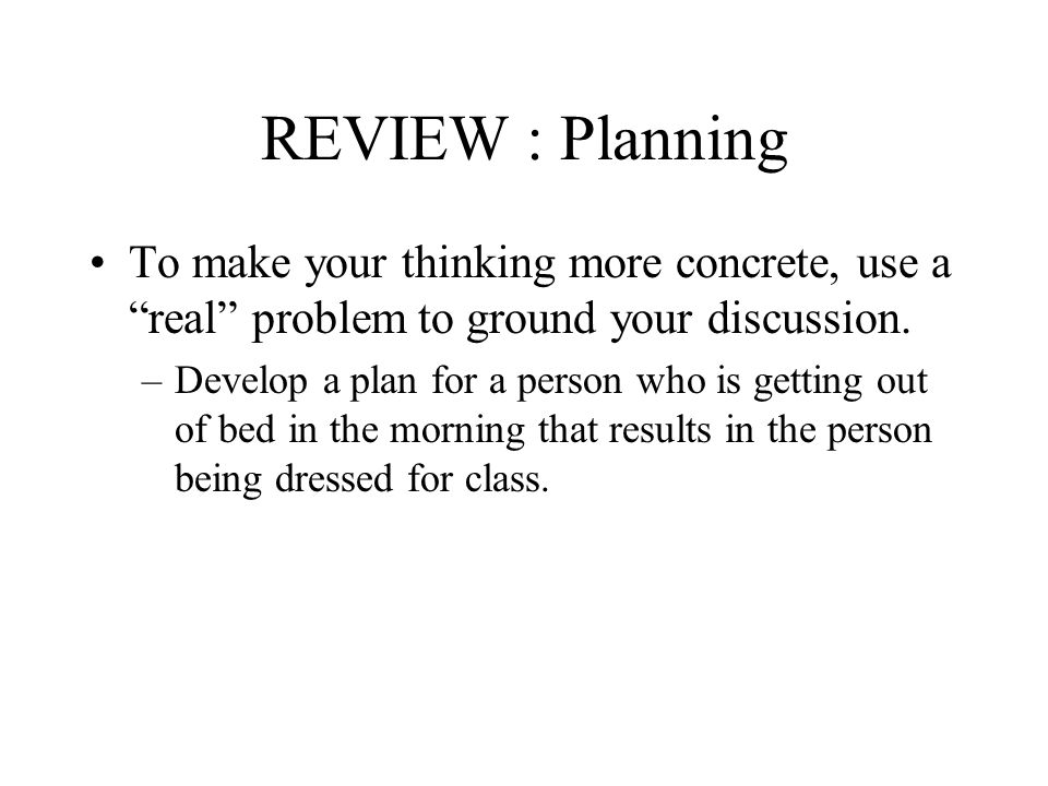 REVIEW : Planning To make your thinking more concrete, use a real problem to ground your discussion.