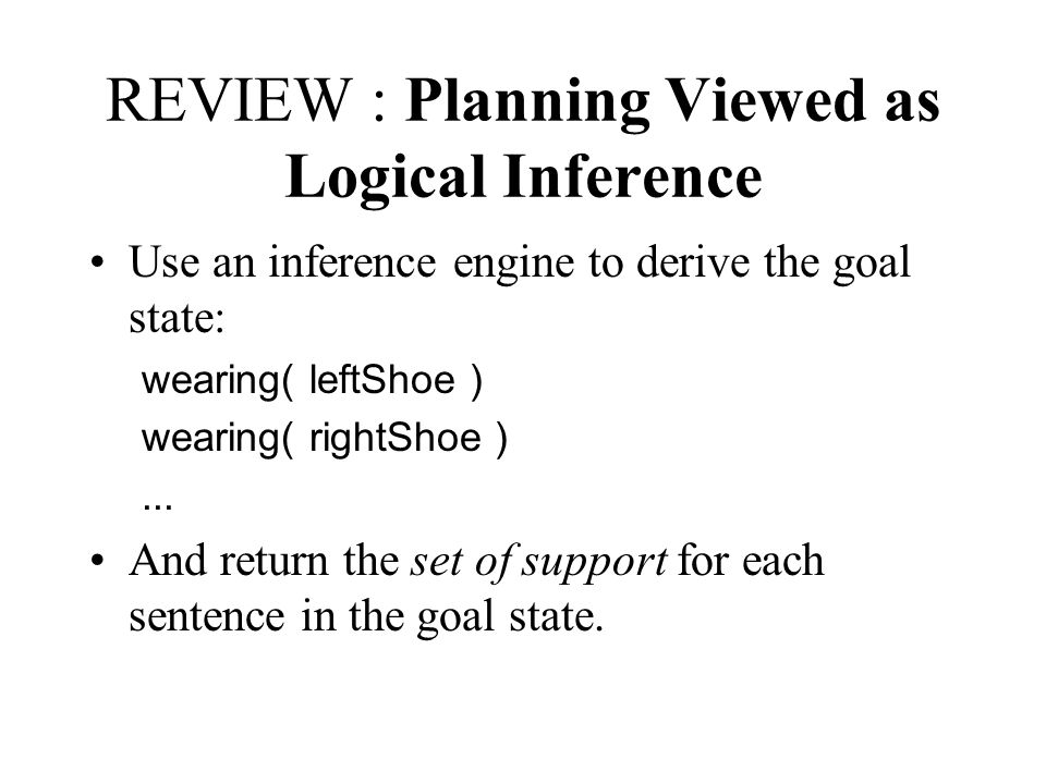 REVIEW : Planning Viewed as Logical Inference Use an inference engine to derive the goal state: wearing( leftShoe ) wearing( rightShoe )...