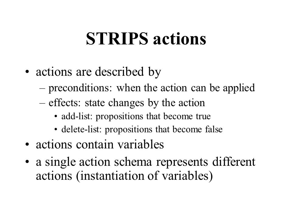 STRIPS actions actions are described by –preconditions: when the action can be applied –effects: state changes by the action add-list: propositions that become true delete-list: propositions that become false actions contain variables a single action schema represents different actions (instantiation of variables)