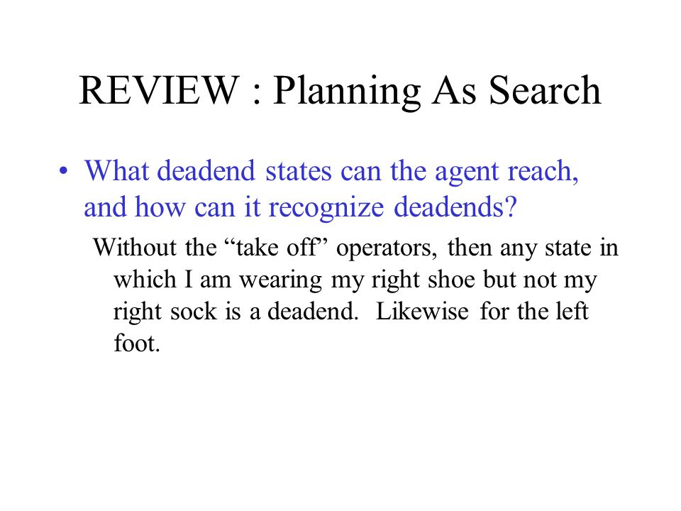 REVIEW : Planning As Search What deadend states can the agent reach, and how can it recognize deadends.