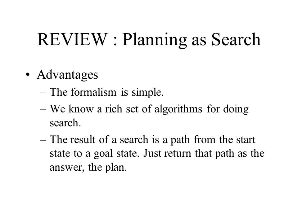 REVIEW : Planning as Search Advantages –The formalism is simple.