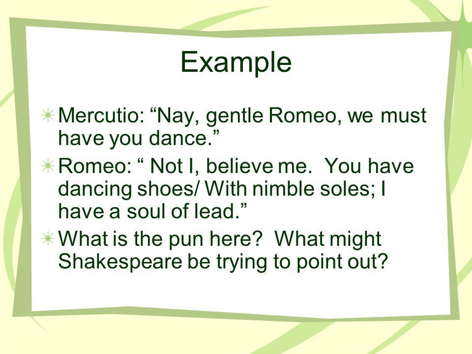 Example Mercutio: Nay, gentle Romeo, we must have you dance.