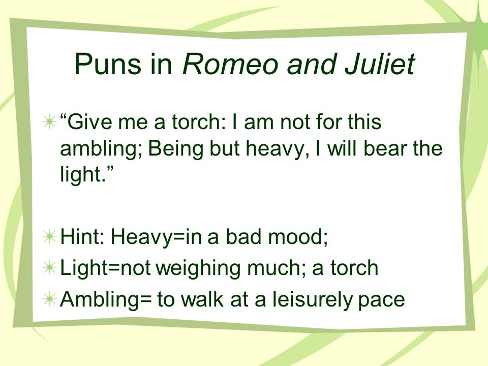 Puns in Romeo and Juliet No, tis not so deep as a well, not so wide as a church-door, but tis enough, twill serve: ask for me tomorrow, and you will f