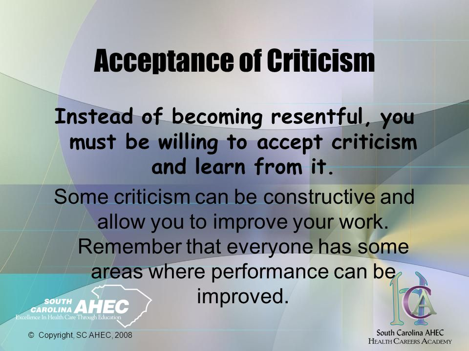 © Copyright, SC AHEC, 2008 Acceptance of Criticism Instead of becoming resentful, you must be willing to accept criticism and learn from it.