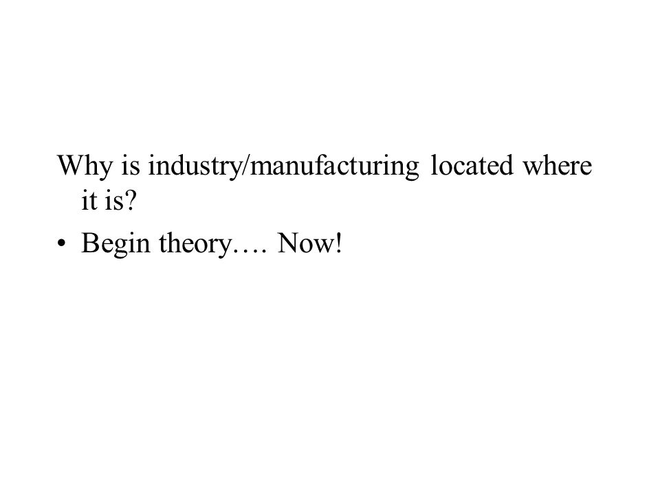 Why is industry/manufacturing located where it is Begin theory…. Now!