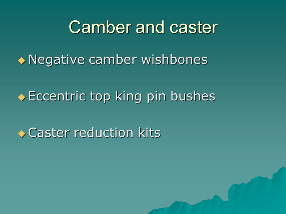 Camber and caster Negative camber wishbones Negative camber wishbones Eccentric top king pin bushes Eccentric top king pin bushes Caster reduction kits Caster reduction kits